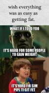 wish everything was as easy as getting fat, what if i told you its hard for some people to gain weight, its hird fir sim pipl ti git fet