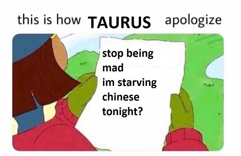 this is how taurus apologize, stop being mad i'm starving chinese tonight?