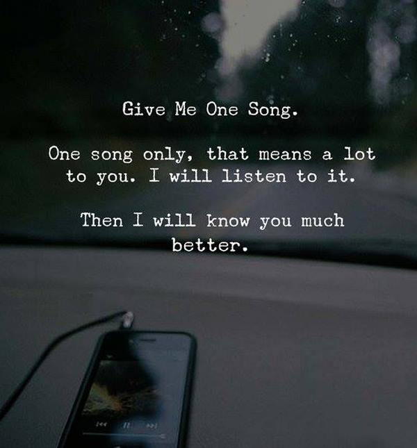 give me one song, one song only, that means a lot to you, i will listen to it, then i will know you much better