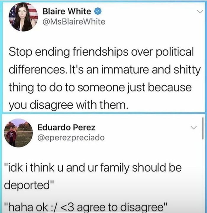 stop ending friendships over political differences, it's an immature and shitty to do to someone just because you disagree with them, idk i think u and ur family should be deported, haha ok, agree to disagree