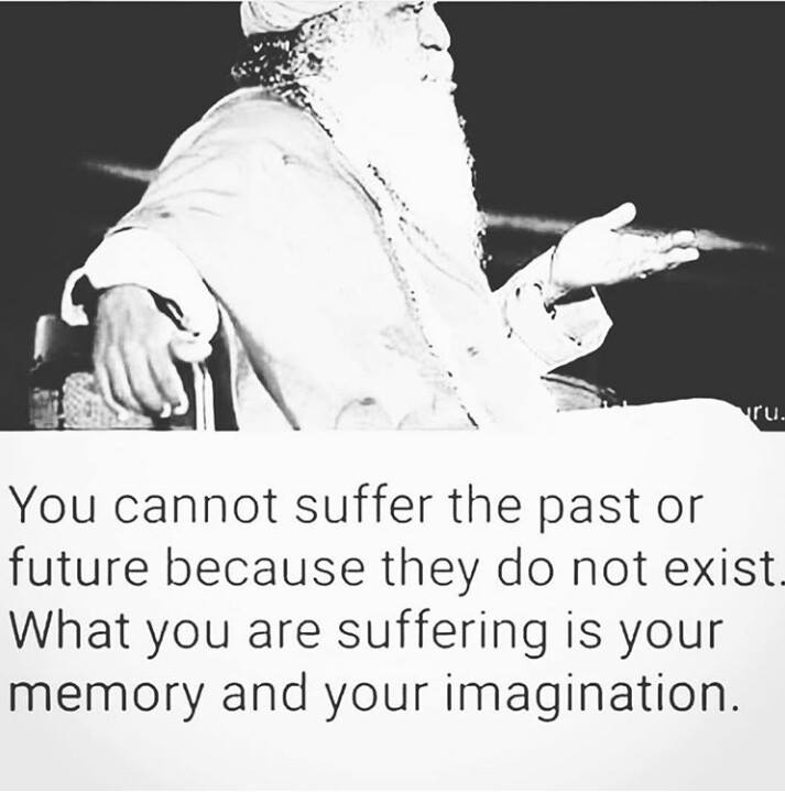 you cannot suffer the past or the future because they do not exist, what you are suffering is your memory and your imagination