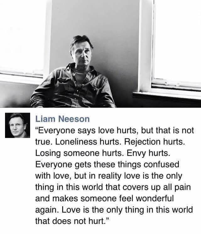 liam neeson on love, everyone says love hurts, but that is not true, loneliness hurts, rejection hurts, losing someone hurts, envy hurts