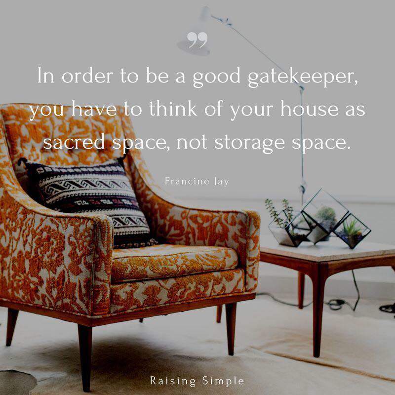 in order to be a good gatekeeper, you have to think of your house as a sacred space, not storage space