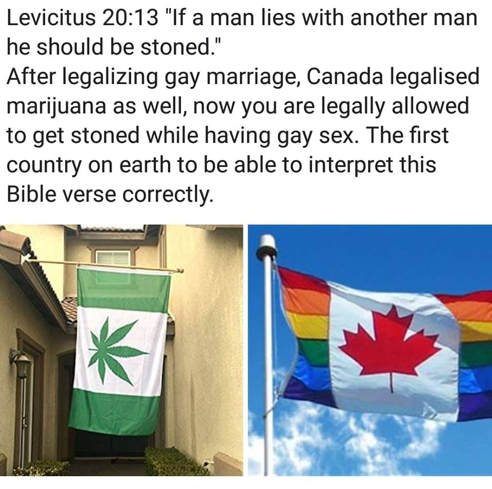leviticus 20 13, if a man lies with another man, he should be stoned, after legalizing gay marriage, canada legalised marijuana as well, now you are legally allowed to get stoned while having gay sex