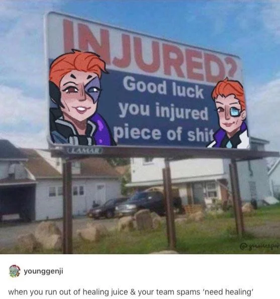 good luck you injured piece of shit, when you run out of healing juice and your team spams need healing
