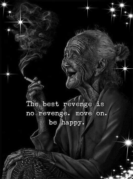 the best revenge is no revenge, move on, be happy