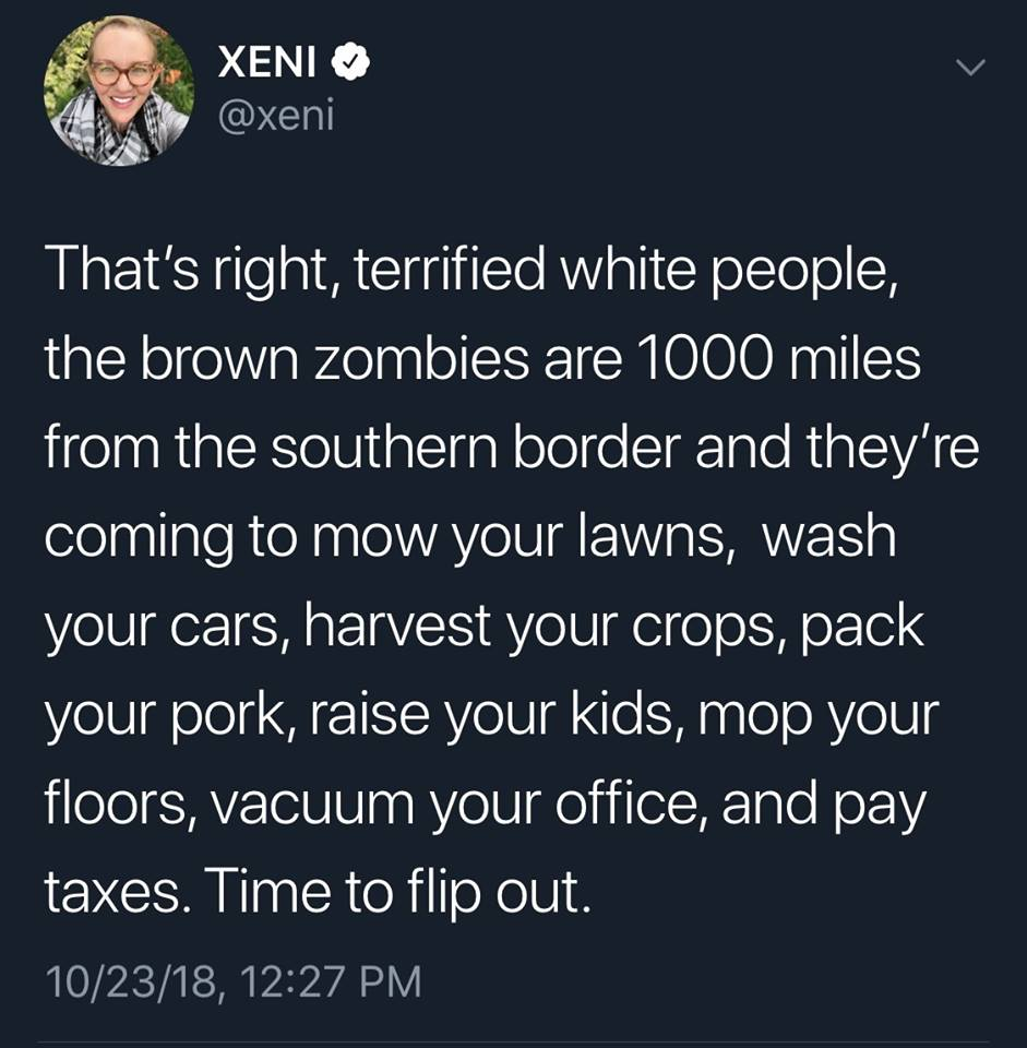 that's right terrified white people, the brown zombies are 1000 miles from the southern border and they're coming to mow your lawns, wash your cars, harvest your crops, pack your pork, raise your kids, pay taxes, time to flip out