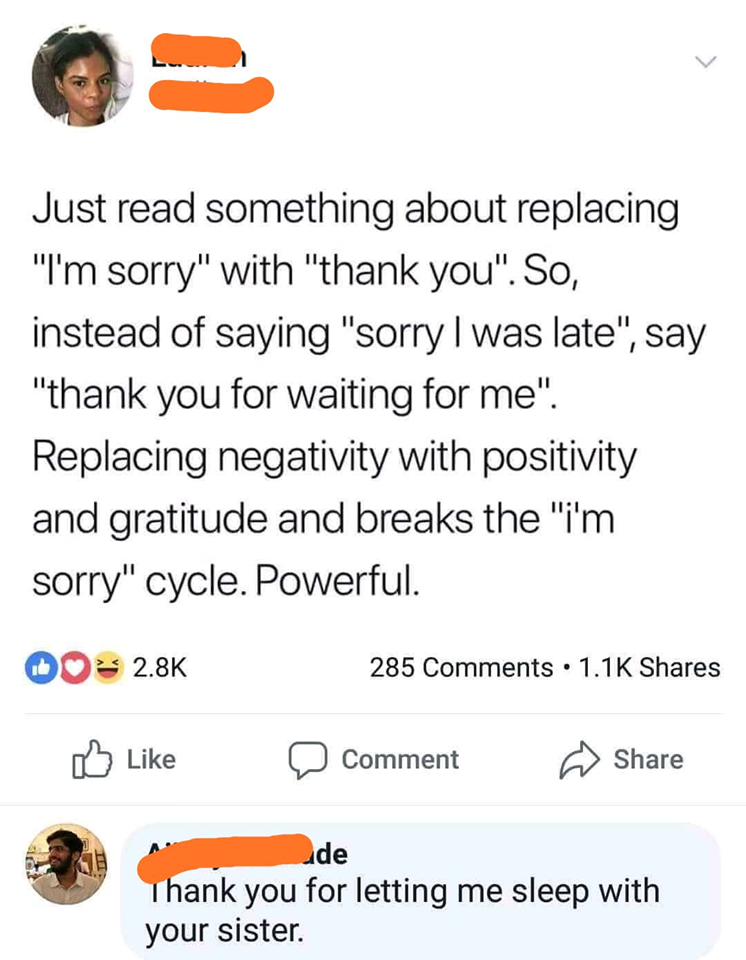 just read something about replacing i'm sorry with thank you, instead of saying sorry i was late, thank you for waiting for me, replacing negativity with positivity and gratitude, thank you for letting me sleep with your sister
