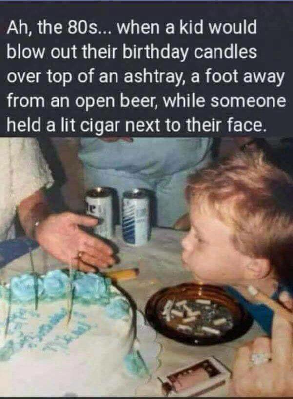 ah the 80s, when a kid would blow out their birthday candles over top of an ashtray, a foot away from an open beer, while someone held a lit cigar next to their face