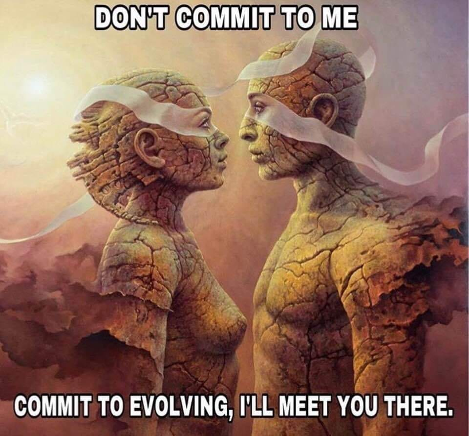 do't commit to me, commit to evolving, i'll meet you there