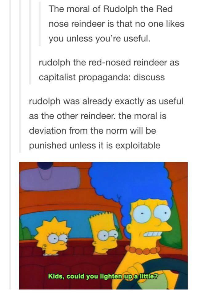 the moral of rudolph the red nose reindeer is that no one likes you unless you're useful, kids could you lighten up a little