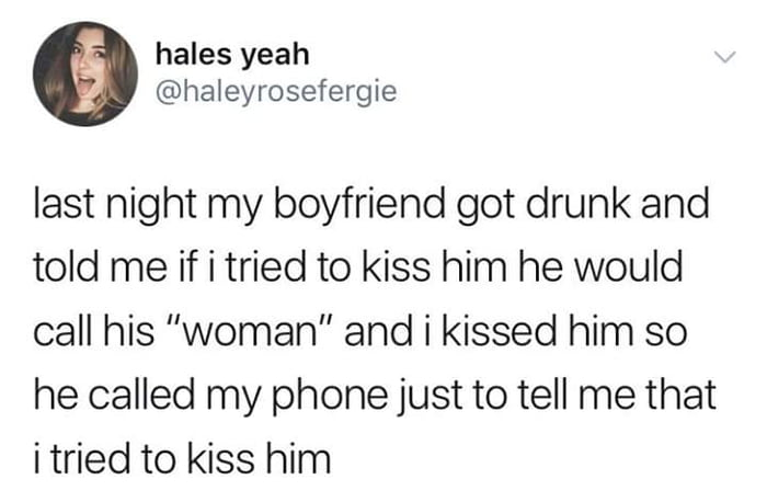 last night my boyfriend got drunk and told me if i tried to kiss him he would call his woman, and i kissed him so he called my phone just to tell me that i tried to kiss him