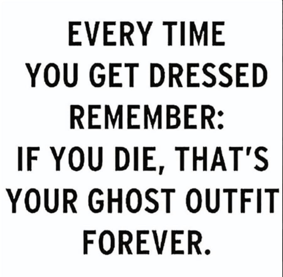 every time you get dressed, remember, you die, that's your ghost outfit forever
