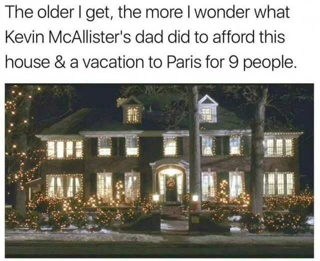 the older i get the more i wonder what kevin mcallister's dad did to afford this house and a vacation to paris for 9 people