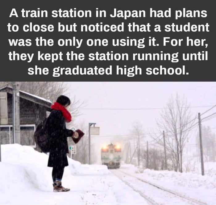 a train station in japan had plans to close but noticed that a student was the only one using it, for her they kept the station running until she graduated high school