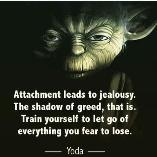 attached leads to jealousy, the shadow of greed, train yourself to let go of everything you fear to lose