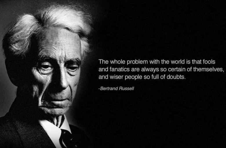 the whole problem with the world is that fools and fanatics are always so certain of themselves, and wiser people so full of doubts, bertrand russell