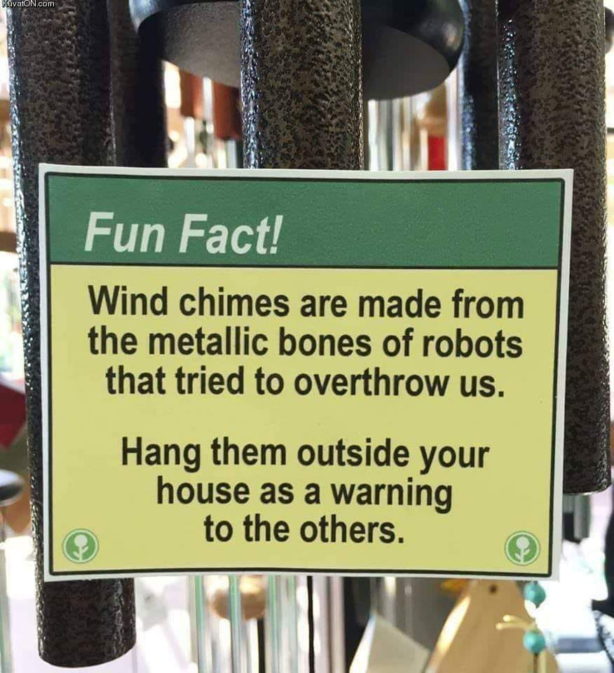 wind chimes are made from the metallic bones of robots that tried to overthrow us, hand them outside your house as a warning to the others