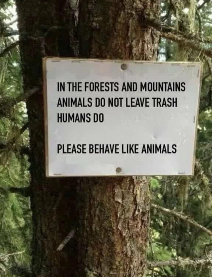 in the forests and mountains animals do not leave trash, humans do, please behave like animals