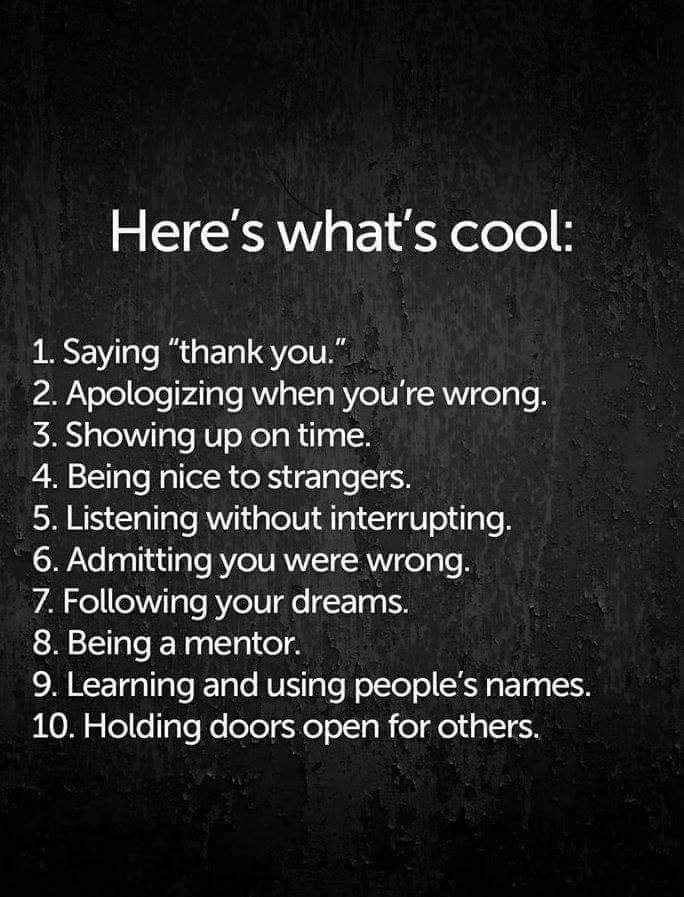here's what's cool, saying thank you, apologizing when you're wrong, showing up on time, being nice to strangers, listening without interrupting, admitting you were wrong, following your dreams, being a mentor