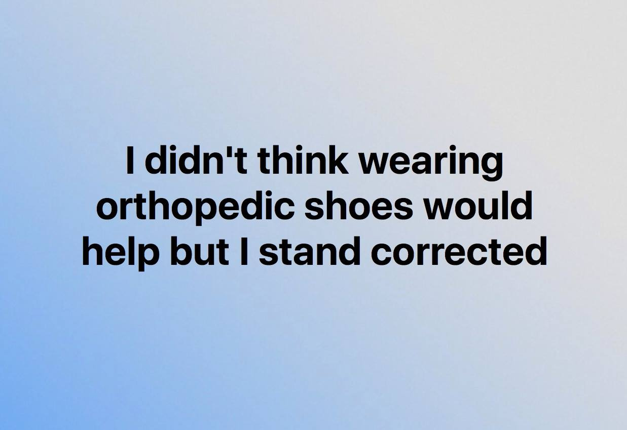 i didn't think orthopaedic shoes would help but i stand corrected