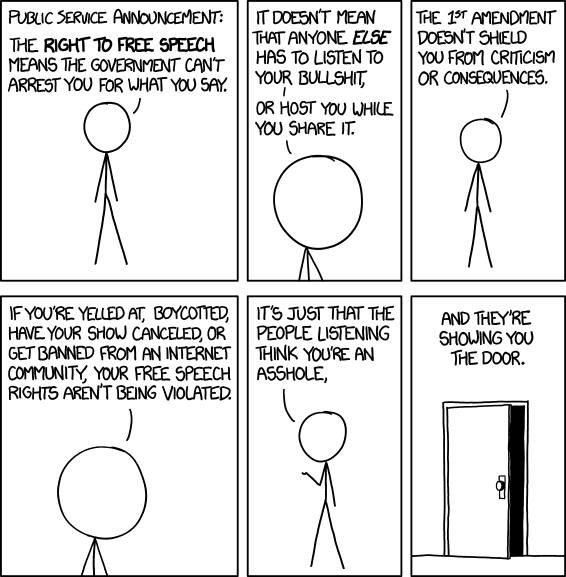 the right to free speech means the government can't arrest you for what you say, it doesn't mean that anyone else has to listen to your bullshit, or host you while you share it