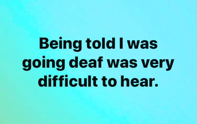 being told i was going deaf was very difficult to hear