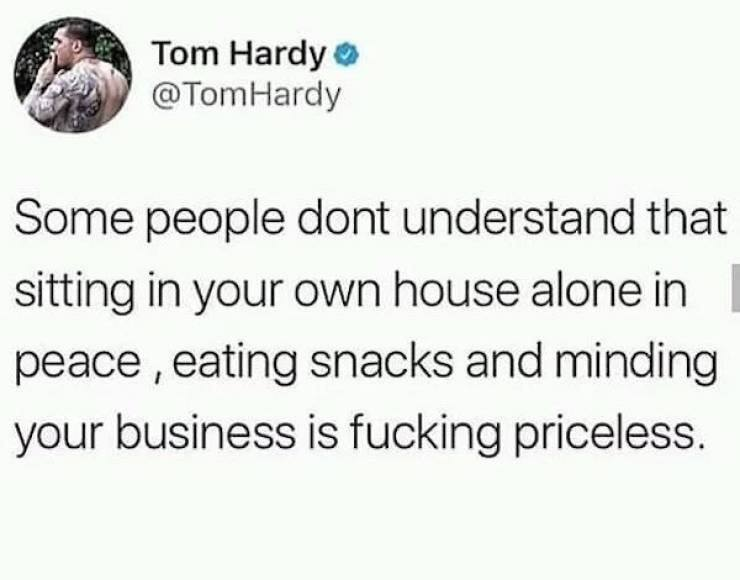 some people don't understand that sitting in your own house alone in peace eating snacks and minding your own business is fucking priceless