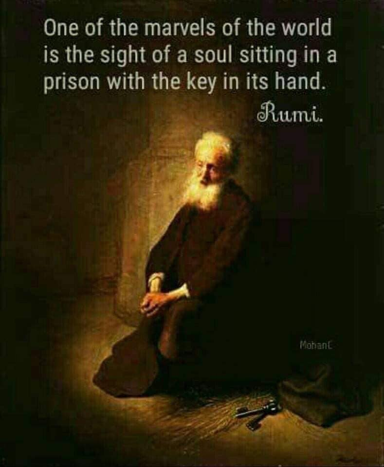 one of the marvels of the world is the sight of a soul sitting in a prison with the key in its hand, rumi