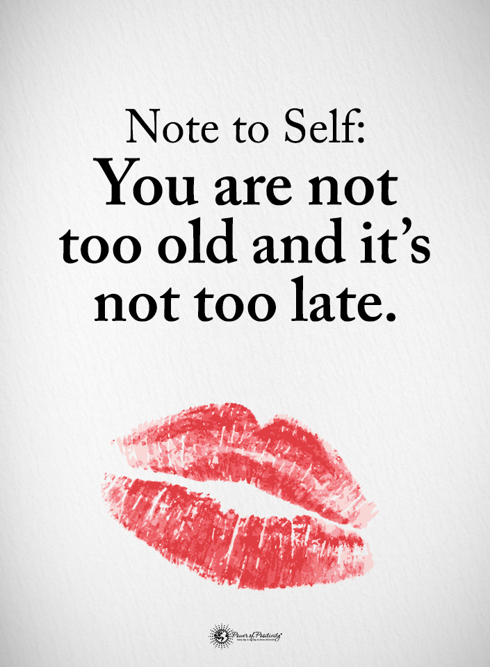 you are not too old and it's not too late