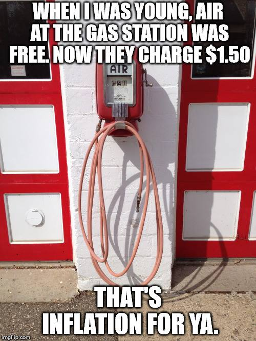 when i was young, air at the gas station was free, now they charge 1.50$, that's inflation for ya, pun, meme