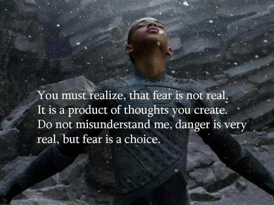 fear is not real, it is a product of thoughts you create, do not misunderstand me, danger is very real, but fear is a choice