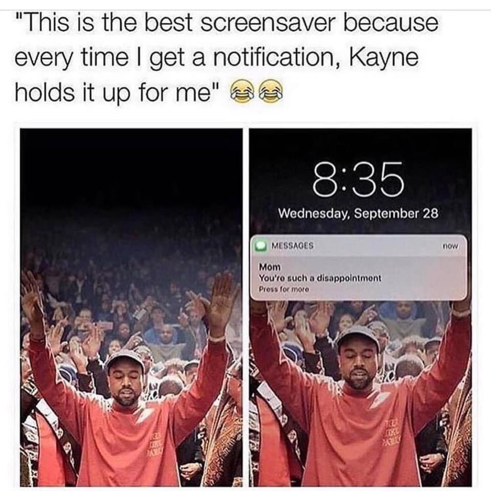 this is the best screensaver because every time i get a notification, kanye holds it up for me