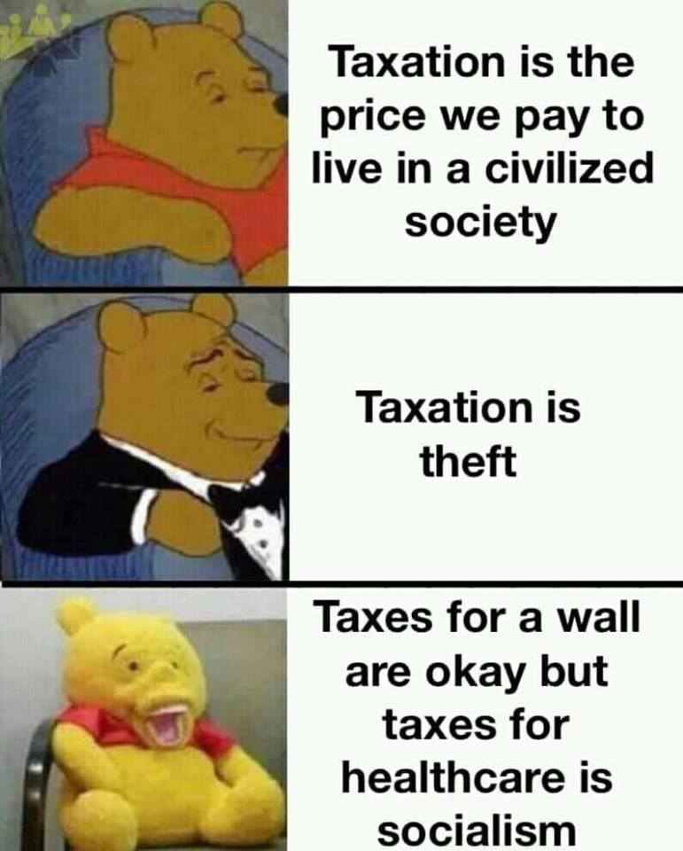 taxation is the price we pay to live in a civilized society, taxation is theft, taxes for a wall is ok but taxes for healthcare is socialism