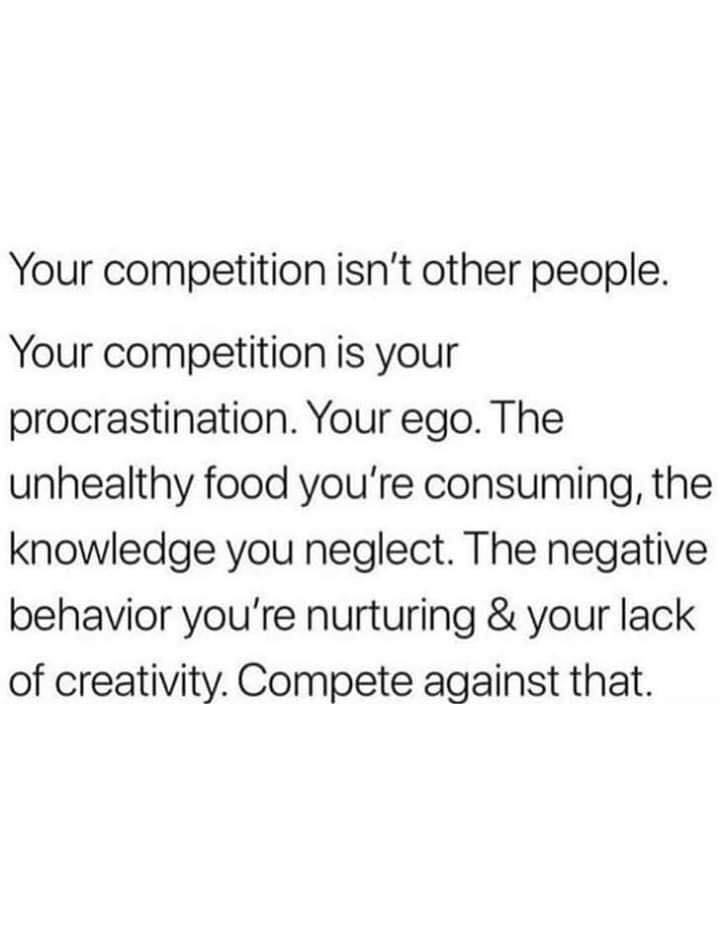 your competition isn't other people, your competition is your procrastination, your ego, the unhealthy food you're consuming, the knowledge you neglect, the negative behaviour you are nurturing and your lack of creativity