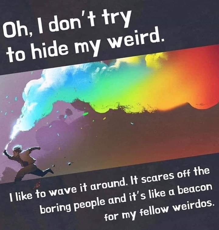 oh i don't try to hide my weird, i like to wave it around, it scares off the boring people and it's like a beacon for my fellow weirdos