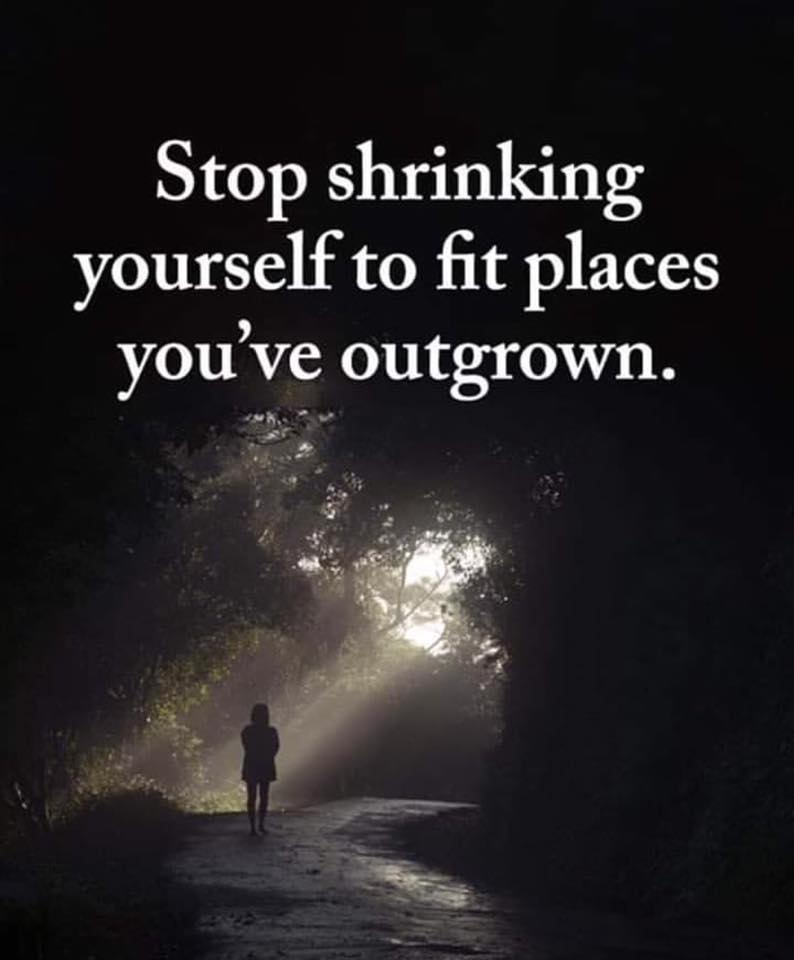 stop shrining yourself to fit places you've outgrown