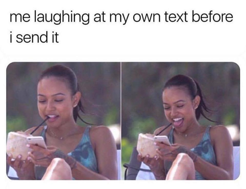 me laughing at my own text before i send it