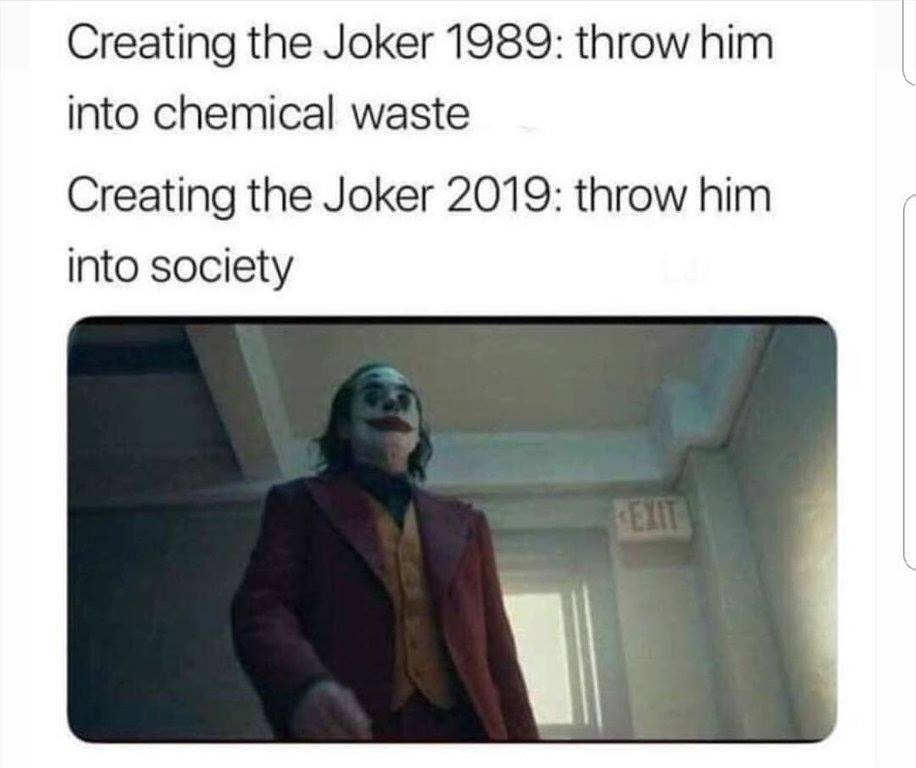 creating the joker 1989, throw him into chemical waste, creating the joker 2019, throw him into society, sounds about right