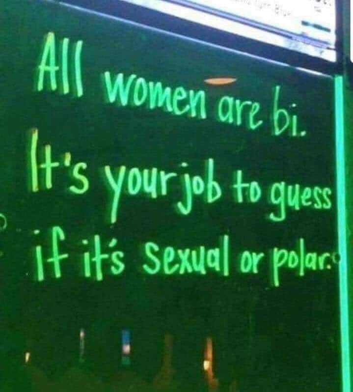 all women are bi, it's your job to guess if it's sexual or polar
