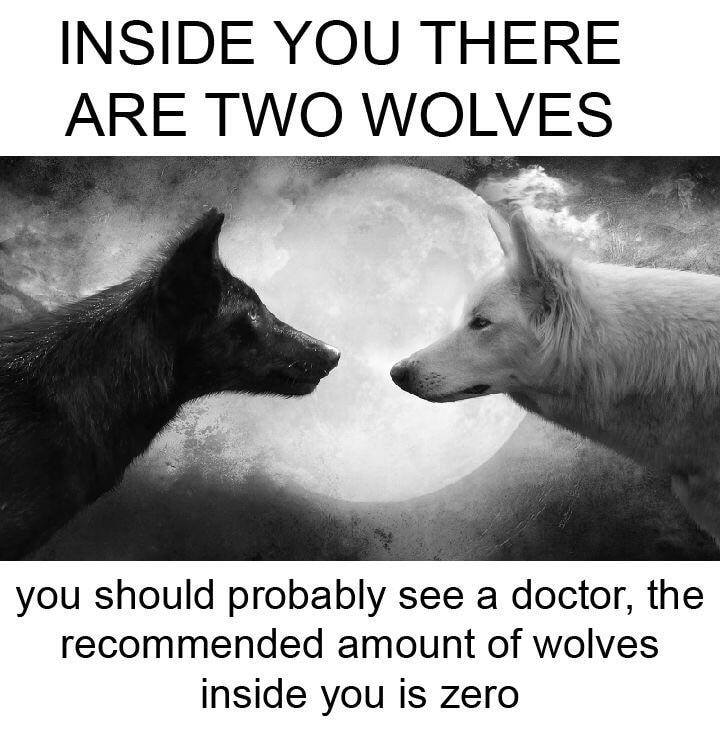 inside you there are two wolve, you should probably see a doctor, the recommended amount of wolves inside you is zero
