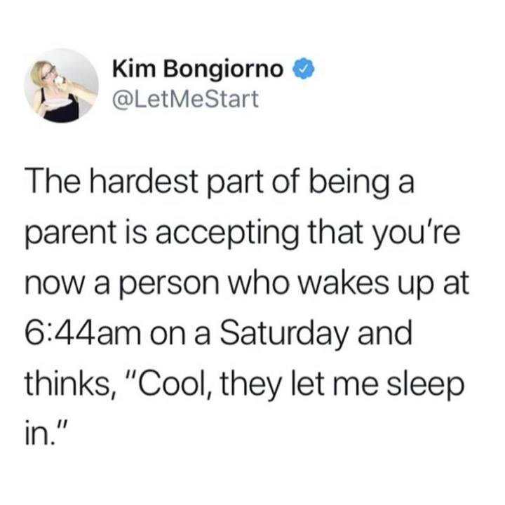 the hardest part of being a parent is accepting that you're now a person who wakes up at 6 44 am on a saturday and thinks, cool they let me sleep in