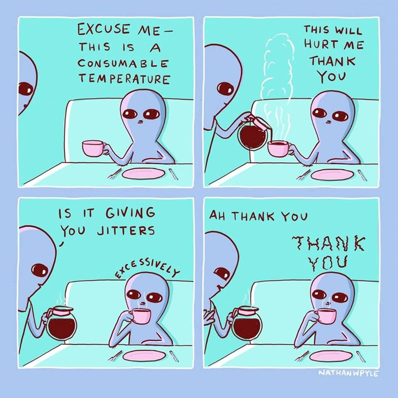 excuse me, this is a consumable temperature, this will hurt me, thank you, is it giving you jitters, excessively, ah thank you, thank you, nathanwpyle