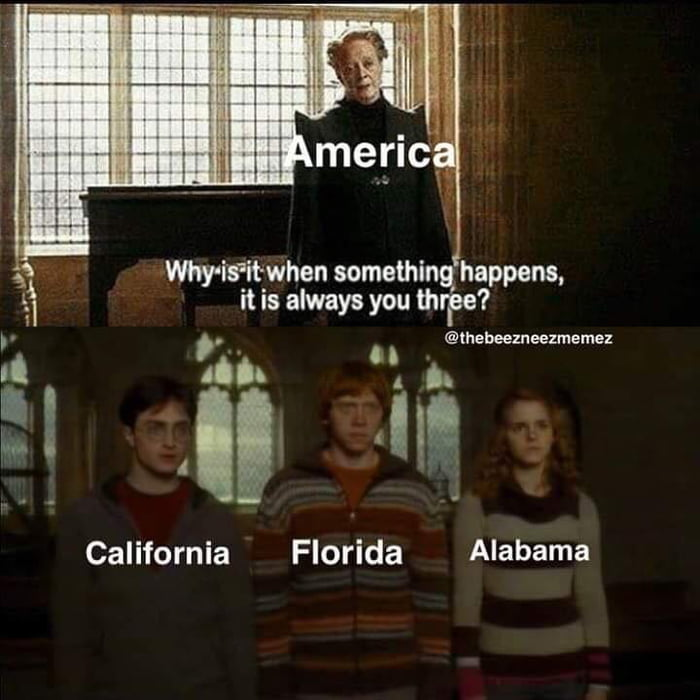 america, why is it when something happens it is always you three, florida, alabama, california, harry potter, meme