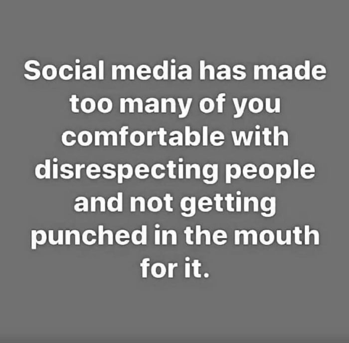 social media has made too many of you comfortable with disrespecting people and not getting punched in the mouth for it