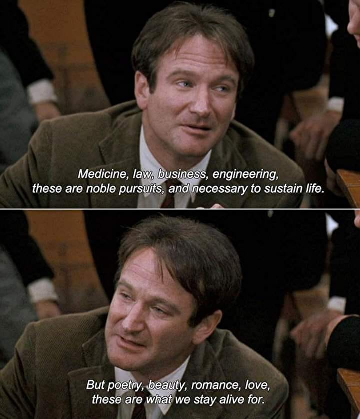 medicine, law, business, engineering, these are noble pursuits and necessary to sustain life, but poetry, beauty, romance, love, these are what we stay alive for, dead poets society