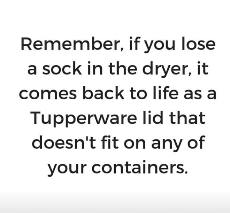 remember, if you lose a sick in the dryer, it comes back to life as a tupperware lid that doesn't fit on any of your containers