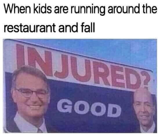 when kids are running around the restaurant and fall, injured?, good