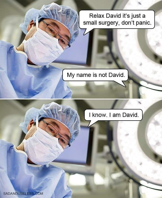 relax david its just a small surgery, don't panic, my name is not david, i know, i am david
