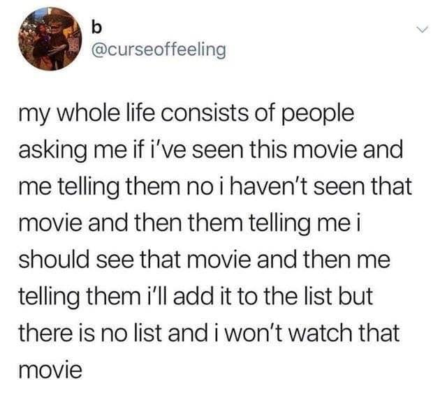 my whole life consists of people sking me if i've seen this movie and me telling them, no i haven't seen that movie, i should see that movie, i'll add it to the list, but there is no list and i won't watch that movie